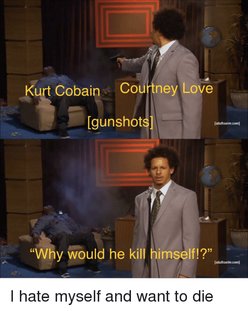 "Love, Kurt Cobain, and Courtney Love: Kurt Cobain Courtney Love  [gunshots  [adultswim.com]  ""Why would he kill himself!?""  12""  [adultswim.com] <p>I hate myself and want to die</p>"