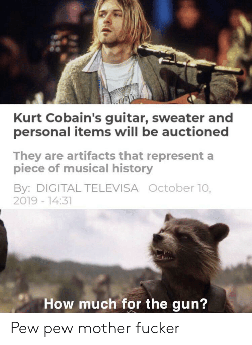 Guitar, History, and How: Kurt Cobain's guitar, sweater and  personal items will be auctioned  They are artifacts that represent a  piece of musical history  By: DIGITAL TELEVISA October 10,  2019 -14:31  How much for the gun? Pew pew mother fucker