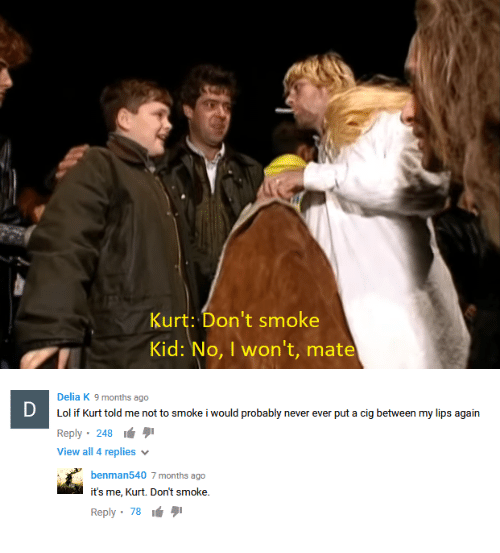 """Lol, Never, and Kid: Kurt: Don't smoke  Kid: No, I won't, mate  Delia K 9 months ago  Lol if Kurt told me not to smoke i would probably never ever put a cig between my lips again  Reply, 248 é  View all 4 replies  benman540 7 months ago  it's me, Kurt. Don't smoke.  Reply"""" 78 タ1"""