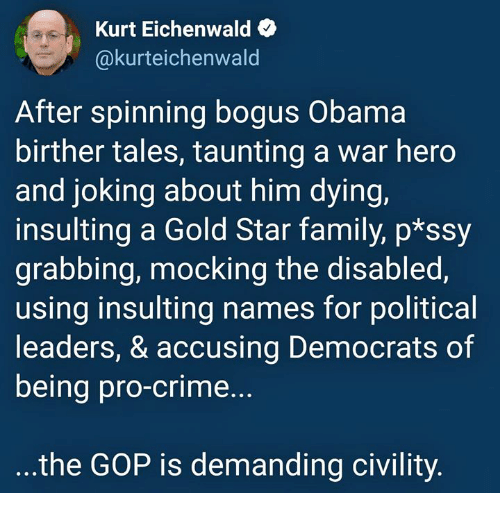 Crime, Family, and Obama: Kurt Eichenwald  @kurteichenwald  After spinning bogus Obama  birther tales, taunting a war hero  and joking about him dying,  insulting a Gold Star family, p*ssy  grabbing, mocking the disabled,  using insulting names for political  leaders, & accusing Democrats of  being pro-crime...  the GOP is demanding civility
