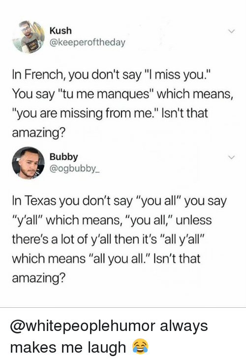 "Memes, Texas, and Amazing: Kush  @keeperoftheday  In French, you don't say ""I miss you.""  You say ""tu me manques"" which means,  ""you are issing from me."" Isn't that  amazing?  Bubby  @ogbubby  In Texas you don't say ""you all"" you say  ""y'all"" which means, ""you all,"" unless  there's a lot of y'all then it's ""all y'all""  which means ""all you all."" Isn't that  amazing? @whitepeoplehumor always makes me laugh 😂"