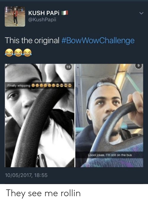 Jokes, Bus, and Kush: KUSH PAPİ  @KushPapii  This the original #BowWowChallenge  19  9  Finally whipping  Loool jokes. I'm still on the bus  10/05/2017, 18:55 They see me rollin