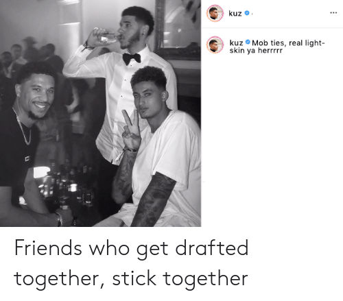 Stick Together: kuz  kuz Mob ties, real light-  skin ya herrrrr Friends who get drafted together, stick together