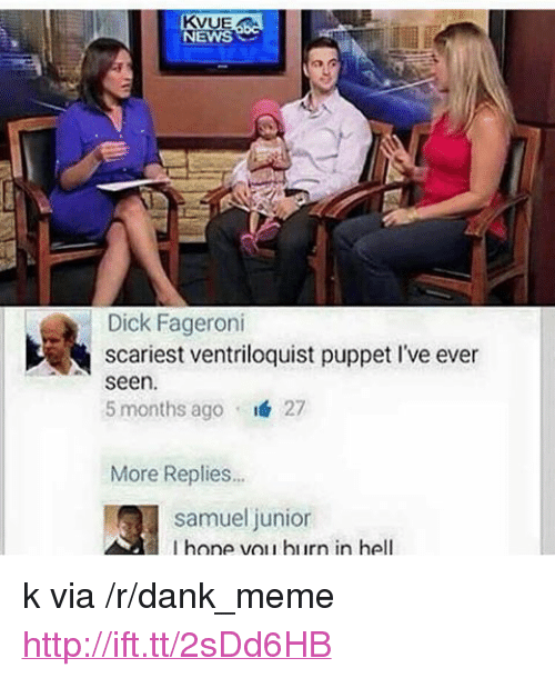 "Dank, Meme, and News: KV  UE  NEWS  Dick Fageroni  scariest ventriloquist puppet I've ever  seen  5 months ago 27  More Replies..  samuel junior  I hone vou hurn in hell <p>k via /r/dank_meme <a href=""http://ift.tt/2sDd6HB"">http://ift.tt/2sDd6HB</a></p>"