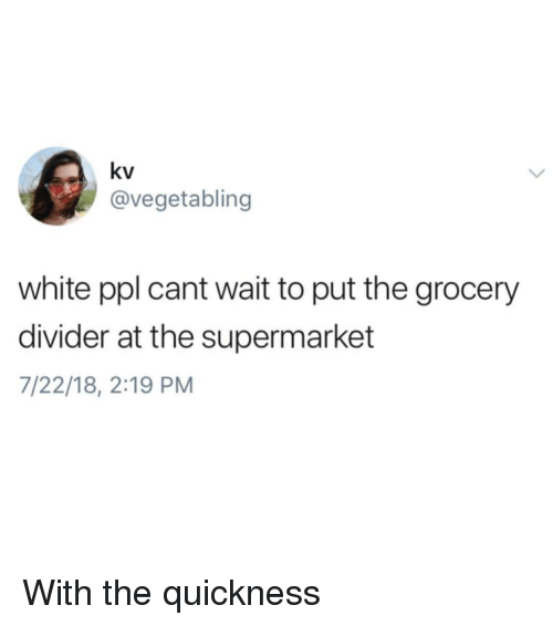 White, Dank Memes, and Ppl: kv  @vegetabling  white ppl cant wait to put the grocery  divider at the supermarket  7/22/18, 2:19 PM With the quickness