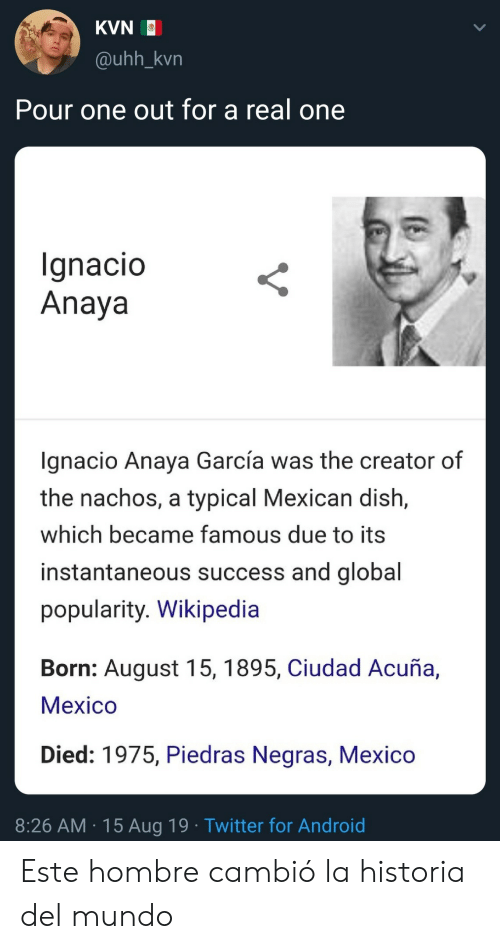 Android, Twitter, and Wikipedia: KVN  @uhh_kvn  Pour one out for a real one  Ignacio  Anaya  gnacio Anaya García was the creator of  the nachos, a typical Mexican dish,  which became famous due to its  instantaneous success and global  popularity. Wikipedia  Born: August 15, 1895, Ciudad Acuña,  Мeхico  Died: 1975, Piedras Negras, Mexico  8:26 AM 15 Aug 19 Twitter for Android Este hombre cambió la historia del mundo