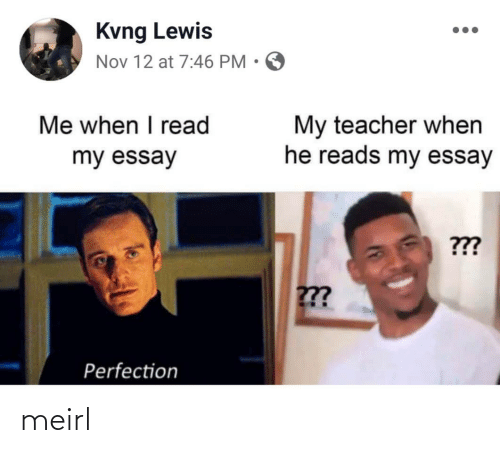 Me When I: Kvng Lewis  Nov 12 at 7:46 PM • O  Me when I read  My teacher when  he reads my essay  my essay  ???  ??  Perfection meirl