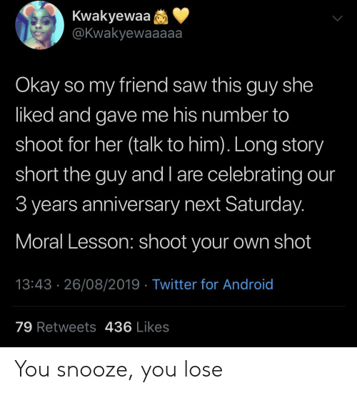 You Lose: Kwakyewaa  @Kwakyewaaaaa  Okay so my friend saw this guy she  liked and gave me his number to  shoot for her (talk to him). Long story  short the guy and l are celebrating our  3 years anniversary next Saturday.  Moral Lesson: shoot your own shot  13:43 26/08/2019 Twitter for Android  79 Retweets 436 Likes You snooze, you lose