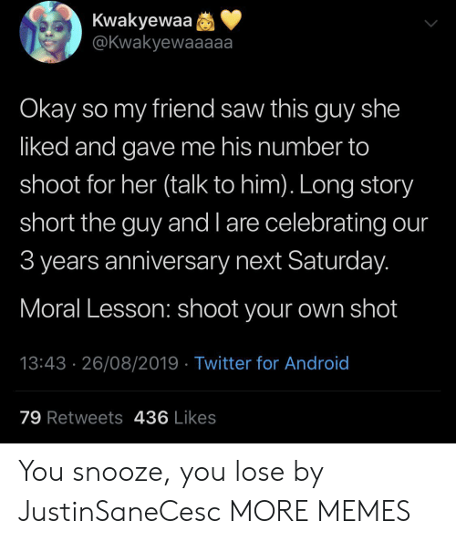 You Lose: Kwakyewaa  @Kwakyewaaaaa  Okay so my friend saw this guy she  liked and gave me his number to  shoot for her (talk to him). Long story  short the guy and l are celebrating our  3 years anniversary next Saturday.  Moral Lesson: shoot your own shot  13:43 26/08/2019 Twitter for Android  79 Retweets 436 Likes You snooze, you lose by JustinSaneCesc MORE MEMES