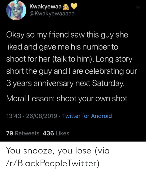 You Lose: Kwakyewaa  @Kwakyewaaaaa  Okay so my friend saw this guy she  liked and gave me his number to  shoot for her (talk to him). Long story  short the guy and l are celebrating our  3 years anniversary next Saturday.  Moral Lesson: shoot your own shot  13:43 26/08/2019 Twitter for Android  79 Retweets 436 Likes You snooze, you lose (via /r/BlackPeopleTwitter)