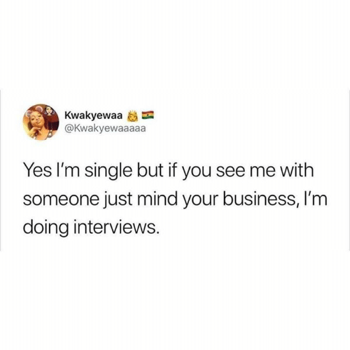 You See Me: Kwakyewaa  @Kwakyewaaaaa  Yes I'm single but if you see me with  someone just mind your business, I'm  doing interviews.