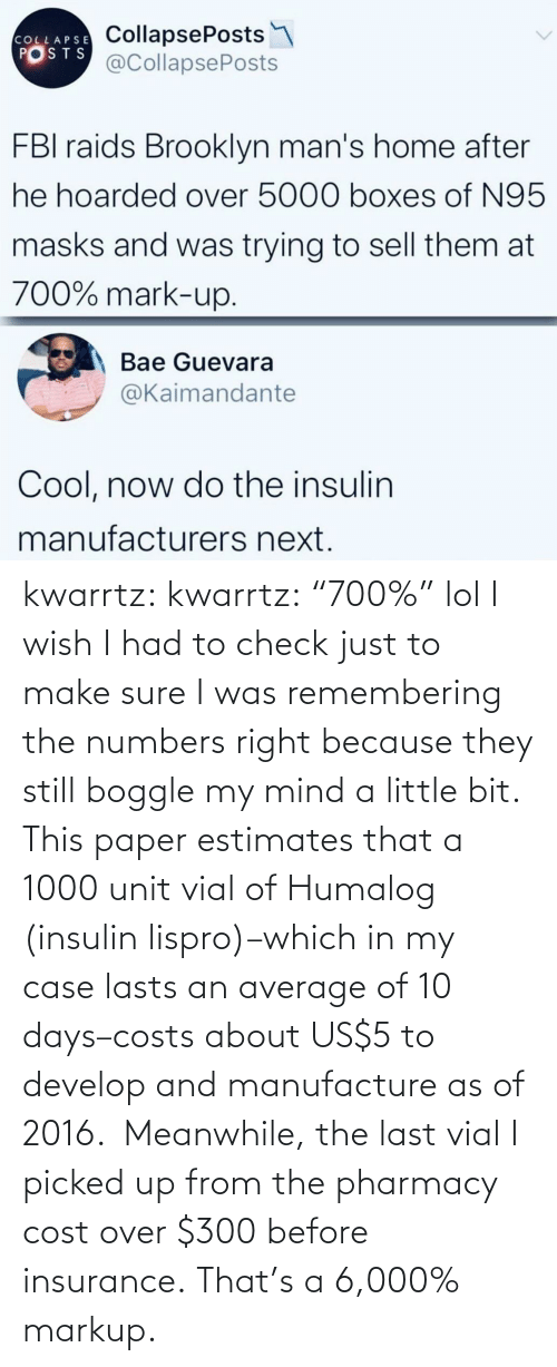 "a little bit: kwarrtz:  kwarrtz: ""700%"" lol I wish I had to check just to make sure I was remembering the numbers right because they still boggle my mind a little bit. This paper  estimates that a 1000 unit vial of Humalog (insulin lispro)–which in  my case lasts an average of 10 days–costs about US$5 to develop and manufacture as  of 2016.  Meanwhile, the last vial I picked up from the pharmacy cost  over $300 before insurance. That's a 6,000% markup."