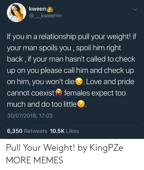 Dank, Love, and Memes: kween^y  @ kweenin  If you in a relationship pull your weight! if  your man spoils you, spoil him right  back, if your man hasn't called to check  up on you please call him and check up  on him, you won't die. Love and pride  cannot coexistfemales expect too  much and do too little  30/07/2018, 17:03  6,350 Retweets 10.5K Likes Pull Your Weight! by KingPZe MORE MEMES