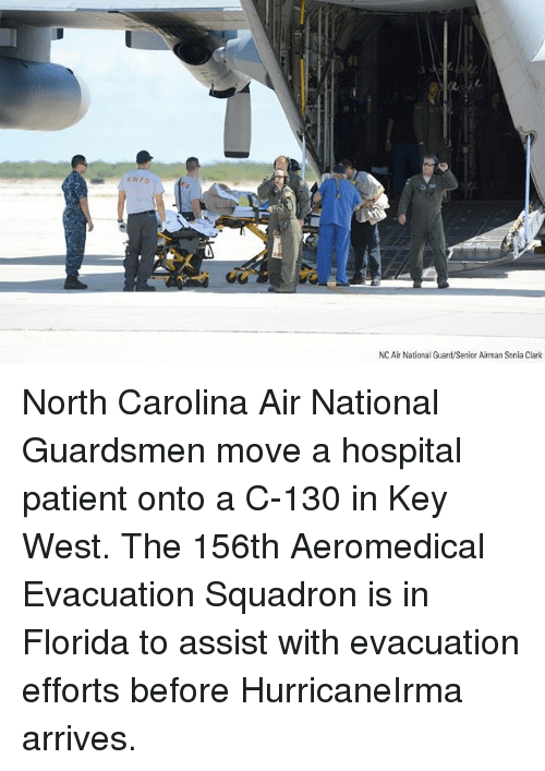 seniority: KWFD  NC Air National Guard/Senior Airman Sonia Clark North Carolina Air National Guardsmen move a hospital patient onto a C-130 in Key West. The 156th Aeromedical Evacuation Squadron is in Florida to assist with evacuation efforts before HurricaneIrma arrives.