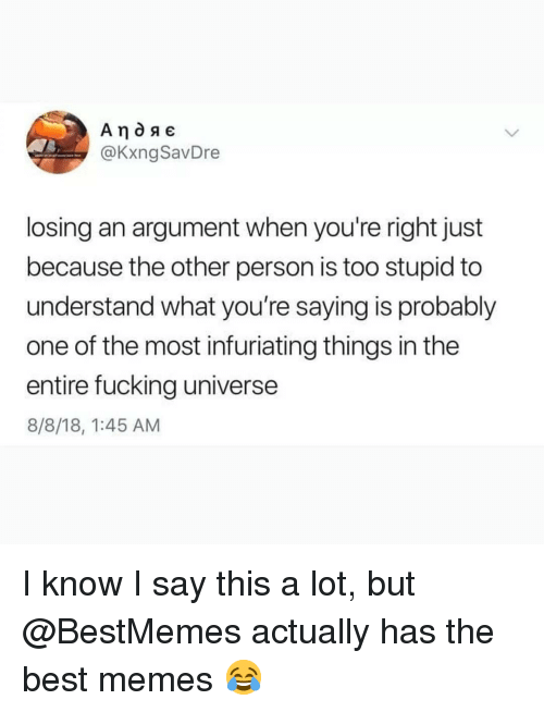 Fucking, Memes, and Best: @KxngSavDre  losing an argument when you're right just  because the other person is too stupid to  understand what you're saying is probably  one of the most infuriating things in the  entire fucking universe  8/8/18, 1:45 AM I know I say this a lot, but @BestMemes actually has the best memes 😂
