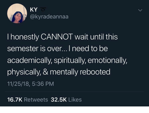 This, Likes, and Wait: KY  @kyradeannaa  I honestly CANNOT wait until this  semester is over...I need to be  academically, spiritually, emotionally,  physically, & mentally rebooted  11/25/18, 5:36 PM  16.7K Retweets 32.5K Likes