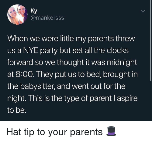 Memes, Parents, and Party: Ky  @mankersss  When we were little my parents threw  us a NYE party but set all the clocks  forward so we thought it was midnight  at 8:00. They put us to bed, brought in  the babysitter, and went out for the  night. This is the type of parent l aspire  to be. Hat tip to your parents 🎩