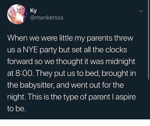 Dank, Parents, and Party: Ky  @mankersss  When we were little my parents threw  us a NYE party but set all the clocks  forward so we thought it was midnight  at 8:00. They put us to bed, brought in  the babysitter, and went out for the  night. This is the type of parent l aspire  to be.