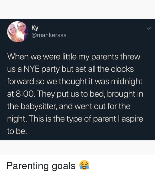 Goals, Memes, and Parents: Ky  @mankersss  When we were little my parents threw  us a NYE party but set all the clocks  forward so we thought it was midnight  at 8:00. They put us to bed, brought in  the babysitter, and went out for the  night. This is the type of parent I aspire  to be. Parenting goals 😂