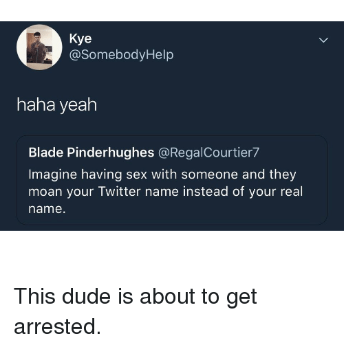 Blade, Dude, and Sex: Kye  @SomebodyHelp  haha yeah  Blade Pinderhughes @RegalCourtier7  Imagine having sex with someone and they  moan your Twitter name instead of your real  name. This dude is about to get arrested.