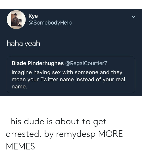 Blade, Dank, and Dude: Kye  @SomebodyHelp  haha yeah  Blade Pinderhughes @RegalCourtier7  Imagine having sex with someone and they  moan your Twitter name instead of your real  name. This dude is about to get arrested. by remydesp MORE MEMES