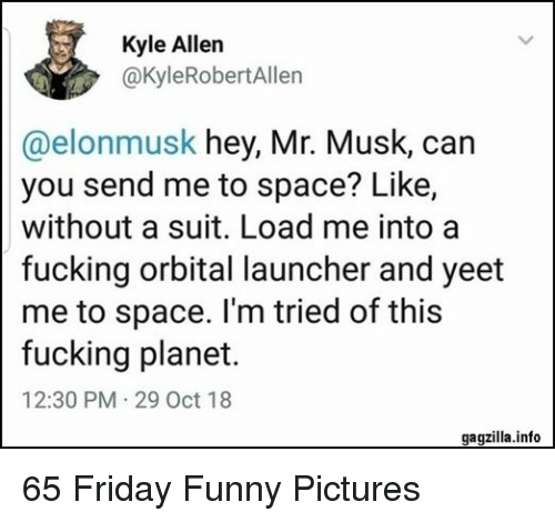 launcher: Kyle Allen  @kyleRobertAllen  @elonmusk hey, Mr. Musk, can  you send me to space? Like,  without a suit. Load me into a  fucking orbital launcher and yeet  me to space. I'm tried of this  fucking planet.  12:30 PM 29 Oct 18  gagzilla.info 65 Friday Funny Pictures