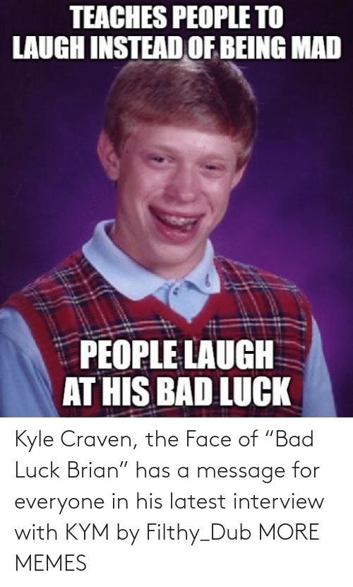 "Luck: Kyle Craven, the Face of ""Bad Luck Brian"" has a message for everyone in his latest interview with KYM by Filthy_Dub MORE MEMES"