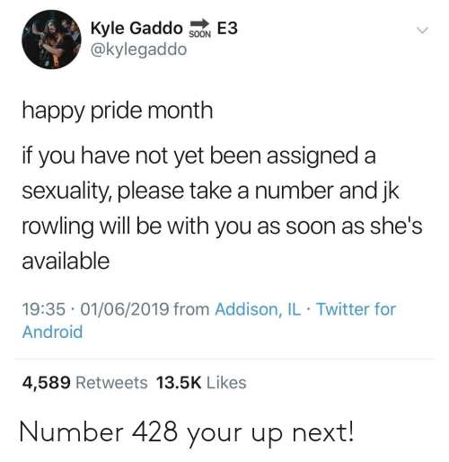 jk rowling: Kyle Gaddo  @kylegaddo  E3  SOON  happy pride month  if you have not yet been assigned a  sexuality, please take a number and jk  rowling will be with you as soon as she's  available  19:35 01/06/2019 from Addison, IL Twitter for  Android  4,589 Retweets 13.5K Likes Number 428 your up next!