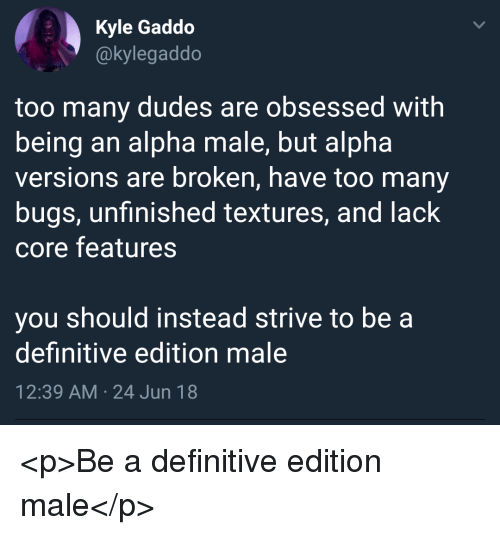 textures: Kyle Gaddo  @kylegaddo  too many dudes are obsessed with  being an alpha male, but alpha  versions are broken, have too many  bugs, unfinished textures, and lack  core features  you should instead strive to be a  definitive edition male  12:39 AM 24 Jun 18 <p>Be a definitive edition male</p>