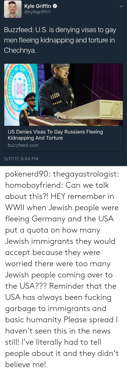 jewish people: Kyle Griffin  @kylegriffin1  Buzzfeed: U.S. is denying visas to gay  men fleeing kidnapping and torture in  Chechnya.  US Denies Visas To Gay Russians Fleeing  Kidnapping And Torture  buzzfeed.com  5/17/17, 5:54 PM pokenerd90: thegayastrologist:  homoboyfriend: Can we talk about this?! HEY remember in WWII when Jewish people were fleeing Germany and the USA put a quota on how many Jewish immigrants they would accept because they were worried there were too many Jewish people coming over to the USA??? Reminder that the USA has always been fucking garbage to immigrants and basic humanity   Please spread I haven't seen this in the news still! I've literally had to tell people about it and they didn't believe me!