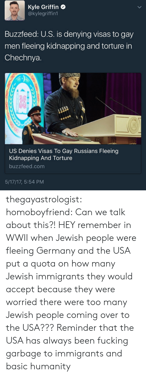 jewish people: Kyle Griffin  @kylegriffin1  Buzzfeed: U.S. is denying visas to gay  men fleeing kidnapping and torture in  Chechnya.  US Denies Visas To Gay Russians Fleeing  Kidnapping And Torture  buzzfeed.com  5/17/17, 5:54 PM thegayastrologist: homoboyfriend: Can we talk about this?! HEY remember in WWII when Jewish people were fleeing Germany and the USA put a quota on how many Jewish immigrants they would accept because they were worried there were too many Jewish people coming over to the USA??? Reminder that the USA has always been fucking garbage to immigrants and basic humanity