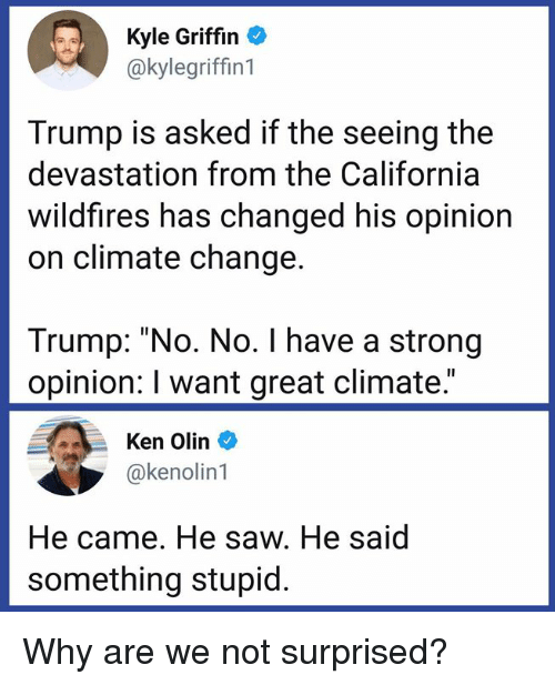 """Ken, Memes, and Saw: Kyle Griffin  @kylegriffin1  Trump is asked if the seeing the  devastation from the California  wildfires has changed his opinion  on climate change.  Trump: """"No. No. I have a strong  opinion: I want great climate.""""  Ken Olin  @kenolin1  He came. He saw. He said  something stupid. Why are we not surprised?"""