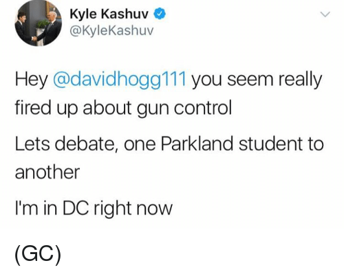 Memes, Control, and 🤖: Kyle Kashuv  @KyleKashuv  Hey @davidhogg111 you seem really  fired up about gun control  Lets debate, one Parkland student to  another  I'm in DC right now (GC)