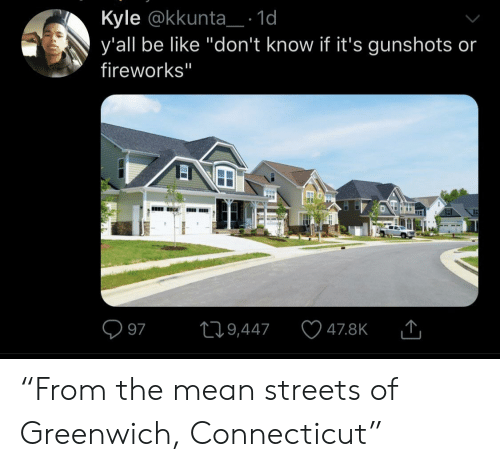 """Be Like, Streets, and Connecticut: Kyle @kkunta_: 1d  y'all be like """"don't know if it's gunshots or  fireworks""""  L19,447  97  47.8K  EI """"From the mean streets of Greenwich, Connecticut"""""""