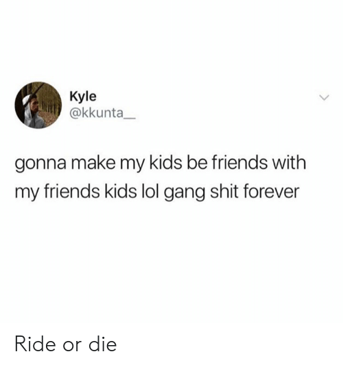 Dank, Friends, and Lol: Kyle  @kkunta  gonna make my kids be friends with  my friends kids lol gang shit forever Ride or die