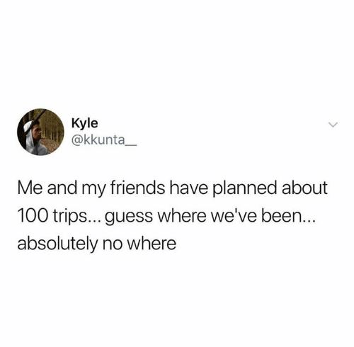 Friends, Relationships, and Guess: Kyle  @kkunta_  Me and my friends have planned about  100 trips... guess where we've been..  absolutely no where