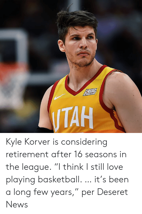 """Basketball, Love, and News: Kyle Korver is considering retirement after 16 seasons in the league.  """"I think I still love playing basketball. … it's been a long few years,"""" per Deseret News"""