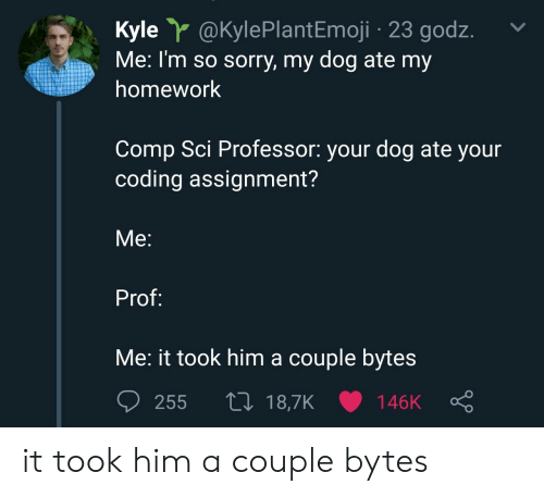 Sorry, Homework, and Dog: Kyle @KylePlantEmoji 23 godz.  Me: I'm so sorry, my dog ate my  homework  Comp Sci Professor: your dog ate your  coding assignment?  Me:  Prof:  Me: it took him a couple byte:s it took him a couple bytes