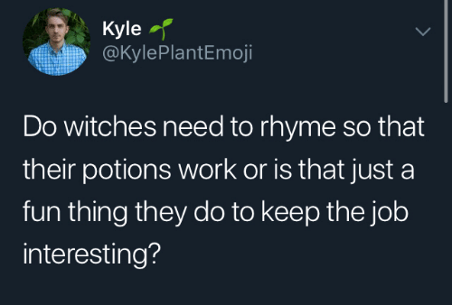 the job: Kyle  @KylePlantEmoji  Do witches need to rhyme so that  their potions work or is that just a  fun thing they do to keep the job  interesting?