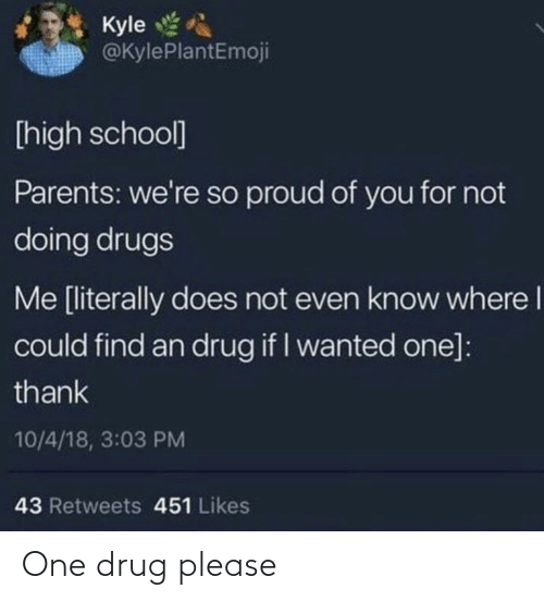 So Proud Of You: Kyle  @KylePlantEmoji  [high school]  Parents: we're so proud of you for not  doing drugs  Me [literally does not even know where I  could find an drug if I wanted one]:  thank  10/4/18, 3:03 PM  43 Retweets 451 Likes One drug please