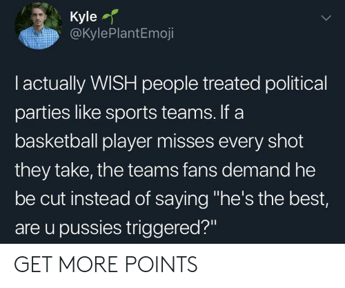 "Basketball, Sports, and Best: Kyle  @KylePlantEmoji  I actually WISH people treated political  parties like sports teams. If a  basketball player misses every shot  they take, the teams fans demand he  be cut instead of saying ""he's the best,  are u pussies triggered?"" GET MORE POINTS"