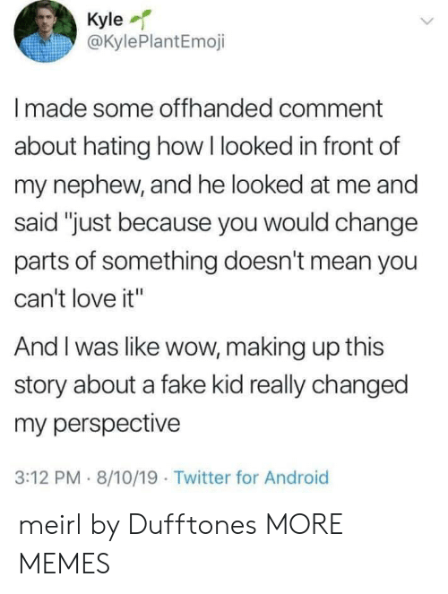 "Hating: Kyle  @KylePlantEmoji  Imade some offhanded comment  about hating how I looked in front of  my nephew, and he looked at me and  said ""just because you would change  parts of something doesn't mean you  can't love it""  And I was like wow, making up this  story about a fake kid really changed  my perspective  3:12 PM 8/10/19 Twitter for Android meirl by Dufftones MORE MEMES"