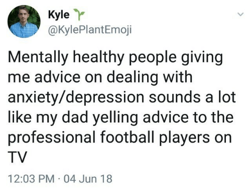 Advice, Dad, and Football: Kyle  @KylePlantEmoji  Mentally healthy people giving  me advice on dealing with  anxiety/depression sounds a lot  like my dad yelling advice to the  professional football players on  TV  12:03 PM 04 Jun 18