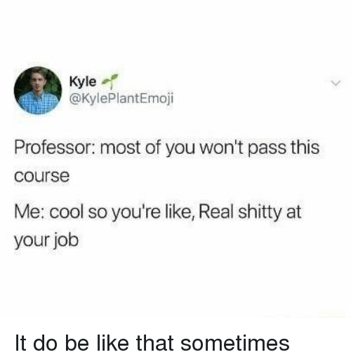 Be Like, Cool, and Job: Kyle  @KylePlantEmoji  Professor: most of you won't pass this  course  Me: cool so you're like, Real shitty at  your job It do be like that sometimes
