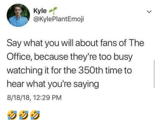 Memes, The Office, and Office: Kyle  @KylePlantEmoji  Say what you will about fans of The  Office, because they're too busy  watching it for the 350th time to  hear what you're saying  8/18/18, 12:29 PM 🤣🤣🤣