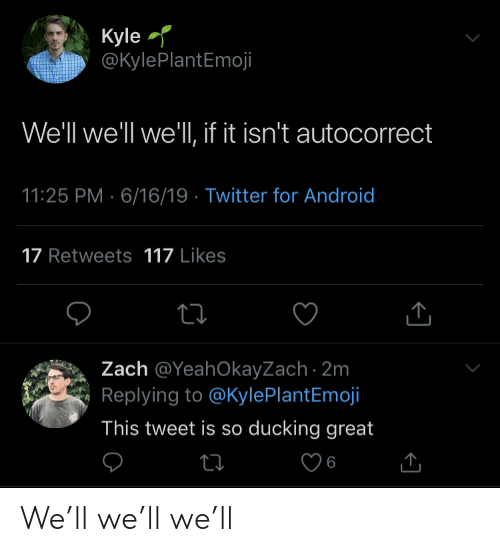 Autocorrect: Kyle  @KylePlantEmoji  We'll we'll we'll, if it isn't autocorrect  11:25 PM 6/16/19 Twitter for And roid  17 Retweets 117 Likes  Zach @YeahOkayZach 2m  Replying to @KylePlantEmoji  This tweet is so ducking great  ti  6 We'll we'll we'll