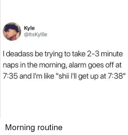 "morning routine: Kyle  @ltsKyllle  I deadass be trying to take 2-3 minute  naps in the morning, alarm goes off at  7:35 and l'm like ""shii l'll get up at 7:38"" Morning routine"