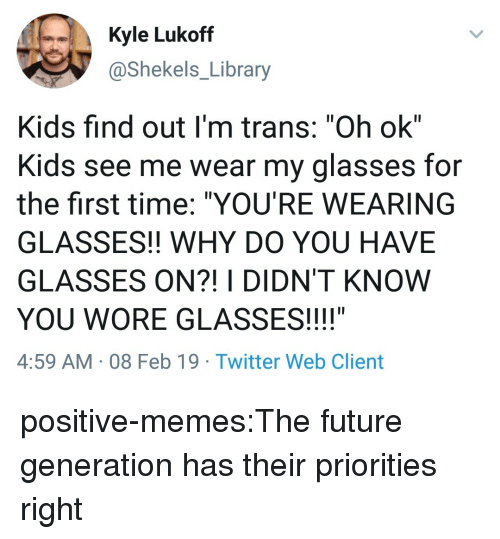 "Future, Memes, and Tumblr: Kyle Lukoff  @Shekels_Library  Kids find out I'm trans: ""Oh ok""  Kids see me wear my glasses for  the first time: ""YOU'RE WEARING  GLASSES!! WHY DO YOU HAVE  GLASSES ON?! I DIDN'T KNOW  YOU WORE GLASSES!!!!""  4:59 AM 08 Feb 19 Twitter Web Client positive-memes:The future generation has their priorities right"