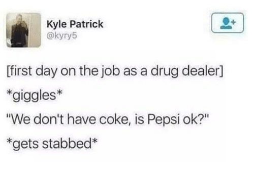 "Dank, Drug Dealer, and Pepsi: Kyle Patrick  @kyry5  ffirst day on the job as a drug dealer]  *giggles*  We don't have coke, is Pepsi ok?""  ""gets stabbed*"