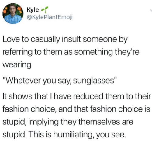 "Fashion, Love, and Sunglasses: Kyle-r  @KylePlantEmoji  Love to casually insult someone by  referring to them as something they're  Wearing  Whatever you say, sunglasses""  It shows that I have reduced them to their  fashion choice, and that fashion choice is  stupid, implying they themselves are  stupid. This is humiliating, you see"